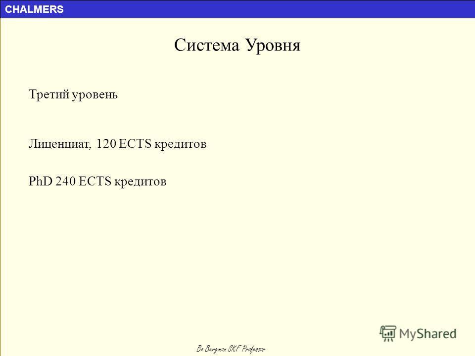CHALMERS Bo Bergman SKF Professor Система Уровня Третий уровень Лиценциат, 120 ECTS кредитов PhD 240 ECTS кредитов