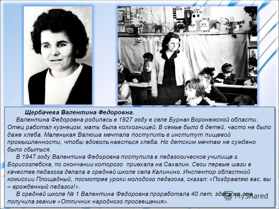Щербачева Валентина Федоровна. Валентина Федоровна родилась в 1927 году в селе Бурнак Воронежской области. Отец работал кузнецом, мать была колхозницей. В семье было 6 детей, часто не было даже хлеба. Маленькая Валюша мечтала поступить в институт пищ