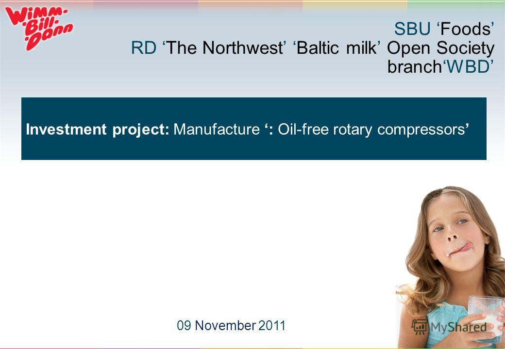 1 Investment project: Manufacture : Oil-free rotary compressors 09 November 2011 SBU Foods RD The Northwest Baltic milk Open Society branchWBD