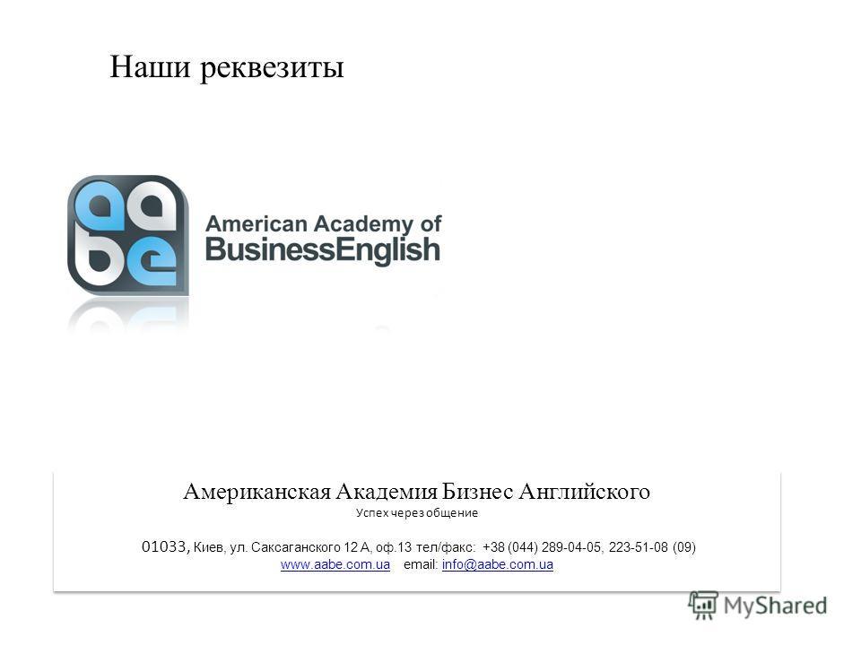 Наши реквезиты Американская Академия Бизнес Английского Успех через общение 01033, Киев, ул. Саксаганского 12 А, оф.13 тел/факс: +38 (044) 289-04-05, 223-51-08 (09) www.aabe.com.uawww.aabe.com.ua email: info@aabe.com.uainfo@aabe.com.ua Американская А