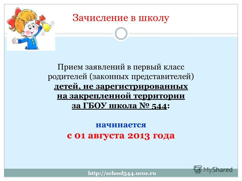 http://school544.ucoz.ru Зачисление в школу Прием заявлений в первый класс родителей (законных представителей) детей, не зарегистрированных на закрепленной территории за ГБОУ школа 544: начинается с 01 августа 2013 года