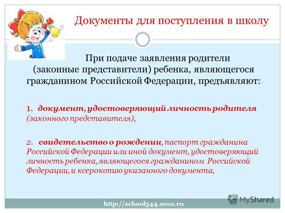 http://school544.ucoz.ru Документы для поступления в школу При подаче заявления родители (законные представители) ребенка, являющегося гражданином Российской Федерации, предъявляют: 1. документ, удостоверяющий личность родителя (законного представите