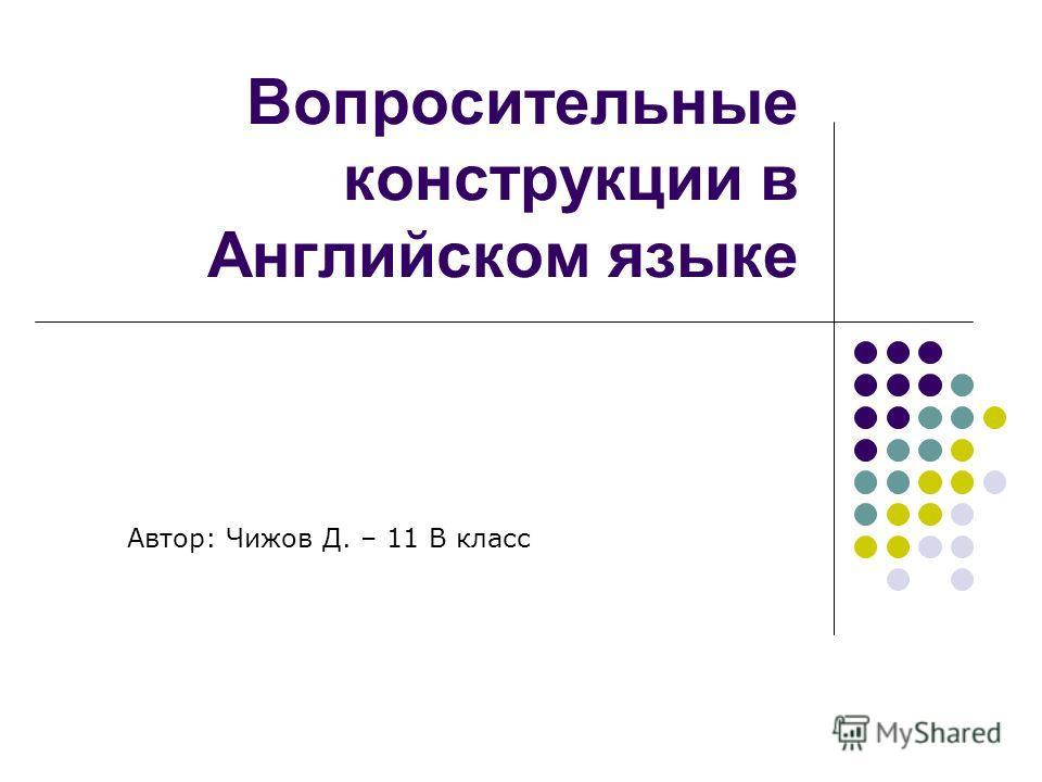 Вопросительные конструкции в Английском языке Автор: Чижов Д. – 11 В класс
