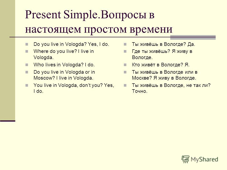 Present Simple.Вопросы в настоящем простом времени Do you live in Vologda? Yes, I do. Where do you live? I live in Vologda. Who lives in Vologda? I do. Do you live in Vologda or in Moscow? I live in Vologda. You live in Vologda, dont you? Yes, I do.