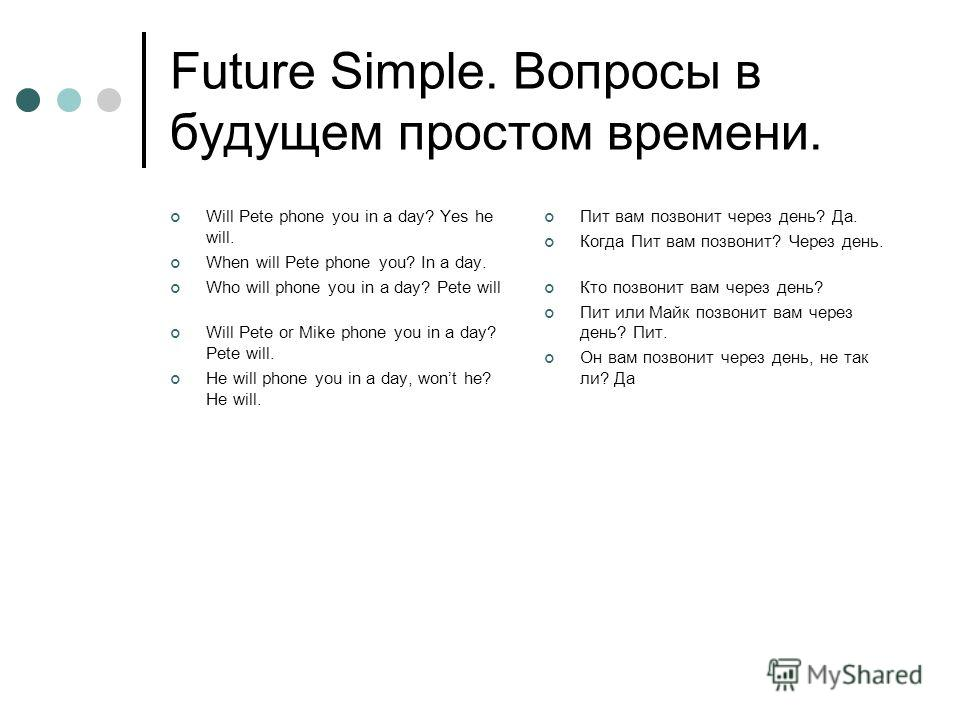 Future Simple. Вопросы в будущем простом времени. Will Pete phone you in a day? Yes he will. When will Pete phone you? In a day. Who will phone you in a day? Pete will Will Pete or Mike phone you in a day? Pete will. He will phone you in a day, wont