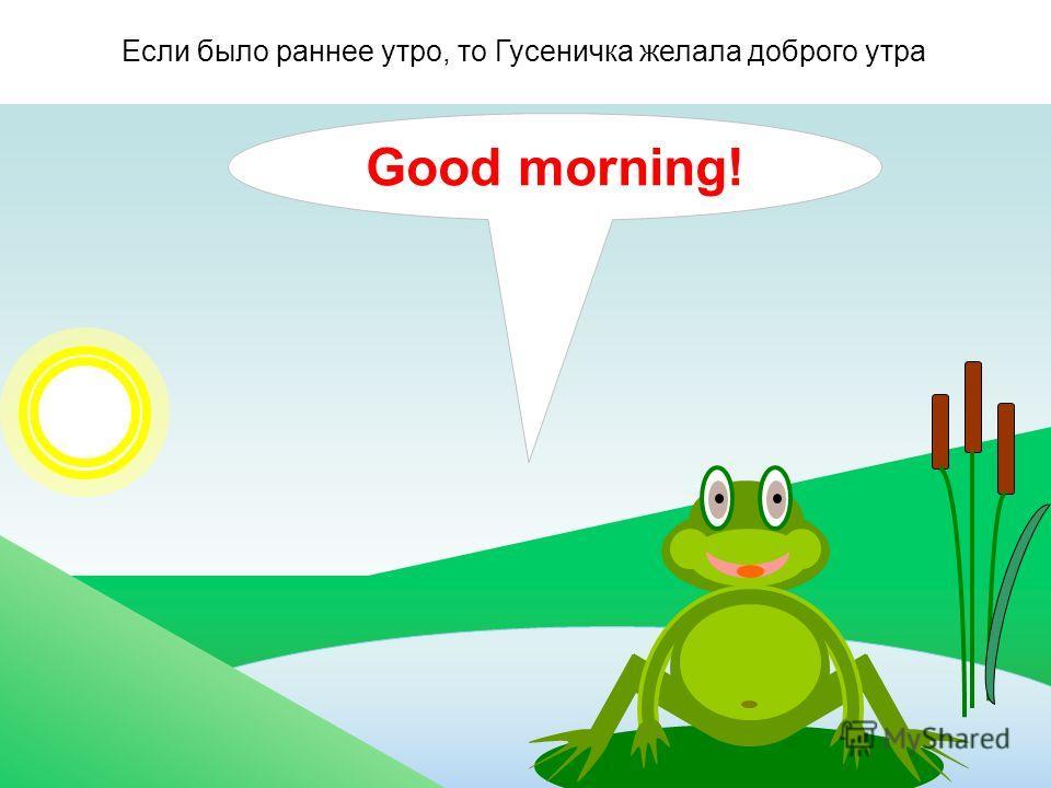 Своей знакомой Божьей коровке, она говорила: - Привет! На английском языке это звучало так: … А Божья коровка приветствовала Гусеницу так: … Hello! Hi!