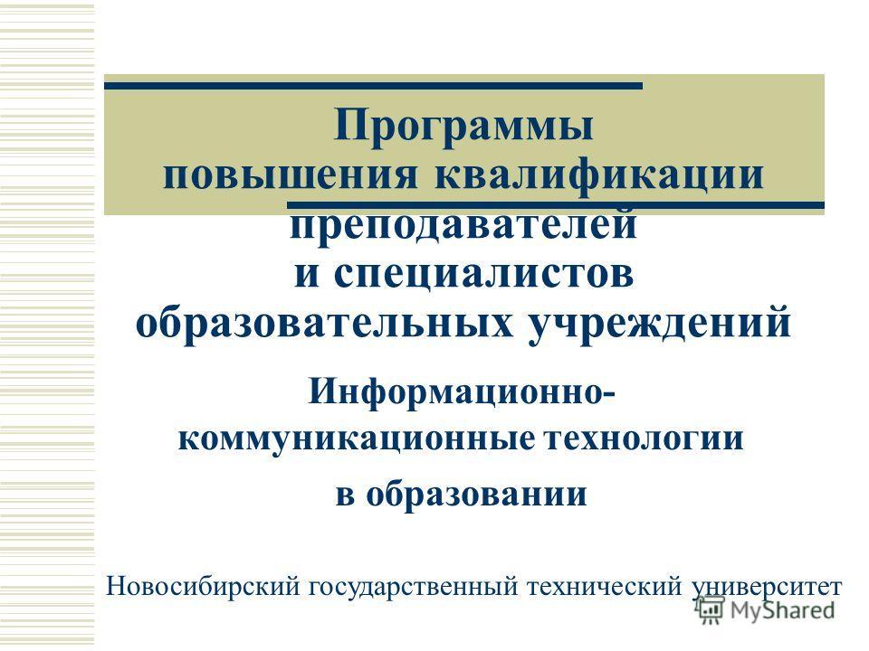 Программы повышения квалификации преподавателей и специалистов образовательных учреждений Информационно- коммуникационные технологии в образовании Новосибирский государственный технический университет