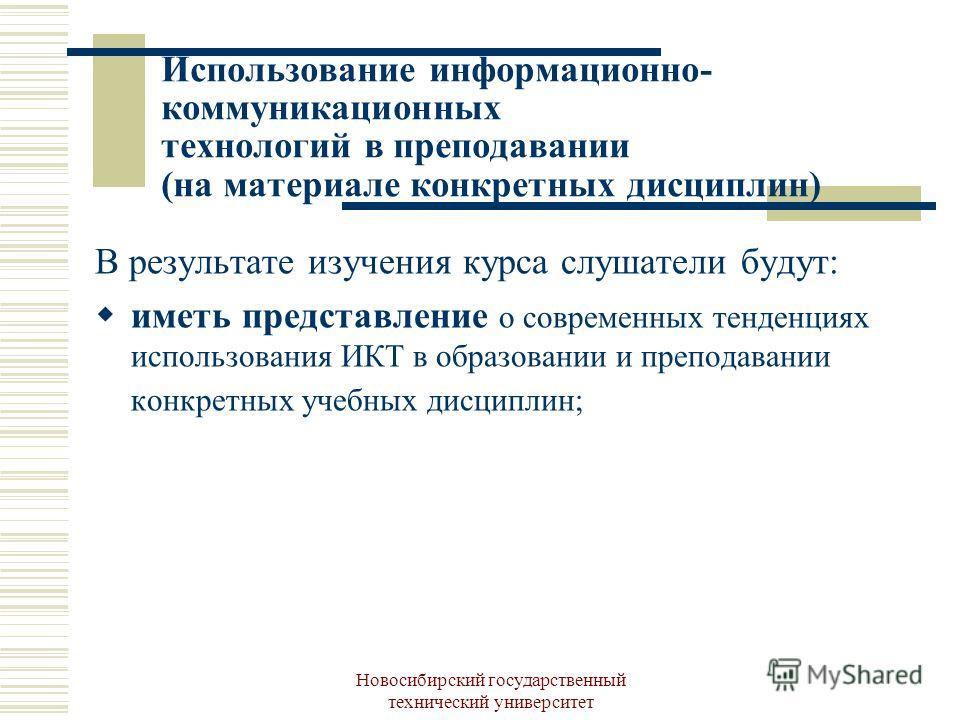 Новосибирский государственный технический университет Использование информационно- коммуникационных технологий в преподавании (на материале конкретных дисциплин) В результате изучения курса слушатели будут: иметь представление о современных тенденция