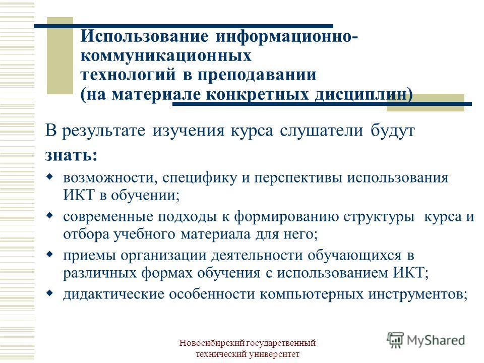 Новосибирский государственный технический университет Использование информационно- коммуникационных технологий в преподавании (на материале конкретных дисциплин) В результате изучения курса слушатели будут знать: возможности, специфику и перспективы