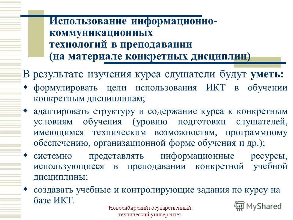 Новосибирский государственный технический университет Использование информационно- коммуникационных технологий в преподавании (на материале конкретных дисциплин) В результате изучения курса слушатели будут уметь: формулировать цели использования ИКТ