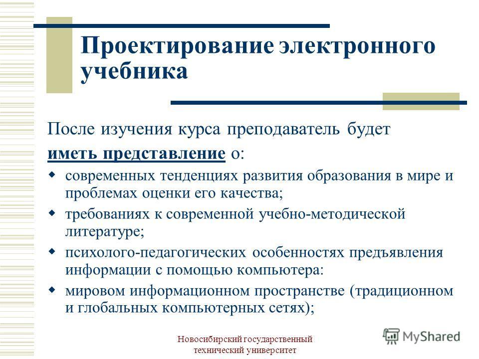 Новосибирский государственный технический университет Проектирование электронного учебника После изучения курса преподаватель будет иметь представление о: современных тенденциях развития образования в мире и проблемах оценки его качества; требованиях