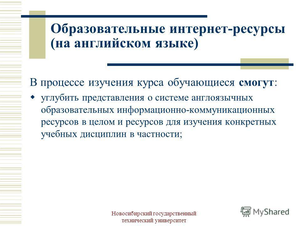 Новосибирский государственный технический университет Образовательные интернет-ресурсы (на английском языке) В процессе изучения курса обучающиеся смогут: углубить представления о системе англоязычных образовательных информационно-коммуникационных ре