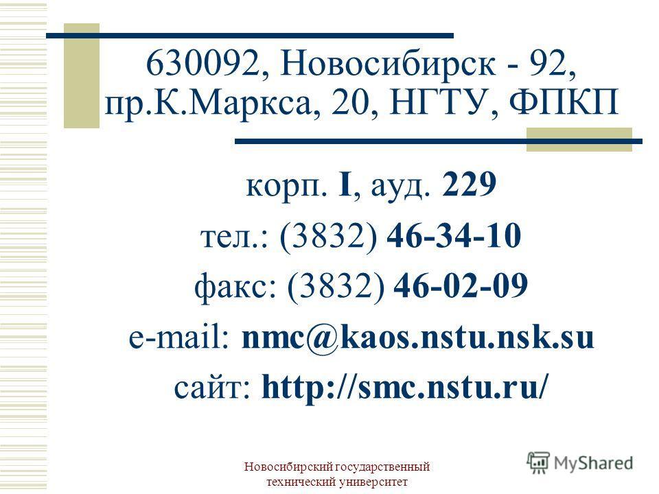Новосибирский государственный технический университет 630092, Новосибирск - 92, пр.К.Маркса, 20, НГТУ, ФПКП корп. I, ауд. 229 тел.: (3832) 46-34-10 факс: (3832) 46-02-09 e-mail: nmc@kaos.nstu.nsk.su сайт: http://smc.nstu.ru/