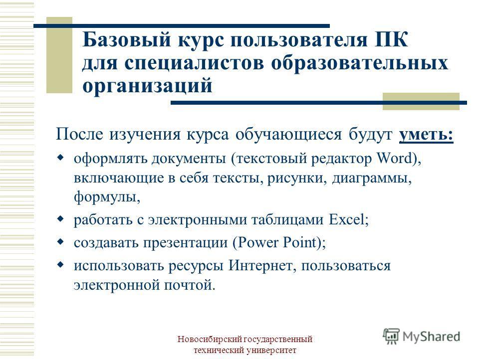 Новосибирский государственный технический университет После изучения курса обучающиеся будут уметь: оформлять документы (текстовый редактор Word), включающие в себя тексты, рисунки, диаграммы, формулы, работать с электронными таблицами Exсel; создава