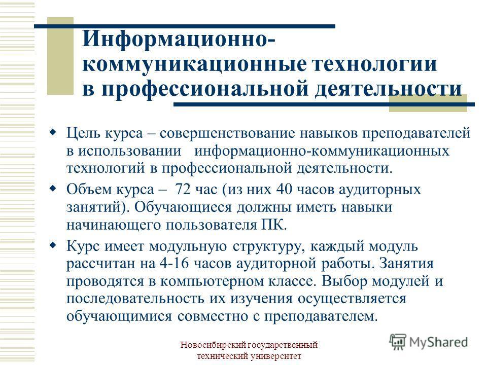 Новосибирский государственный технический университет Информационно- коммуникационные технологии в профессиональной деятельности Цель курса – совершенствование навыков преподавателей в использовании информационно-коммуникационных технологий в професс