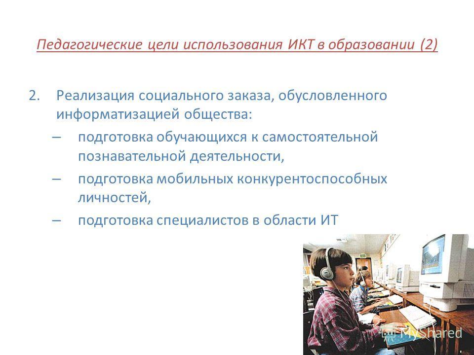 Педагогические цели использования ИКТ в образовании (2) 2.Реализация социального заказа, обусловленного информатизацией общества: – подготовка обучающихся к самостоятельной познавательной деятельности, – подготовка мобильных конкурентоспособных лично