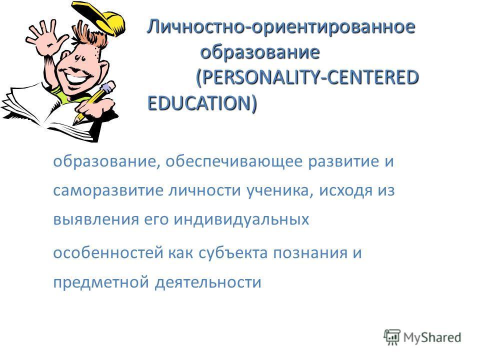 Личностно-ориентированное образование (PERSONALITY-CENTERED EDUCATION) образование, обеспечивающее развитие и саморазвитие личности ученика, исходя из выявления его индивидуальных особенностей как субъекта познания и предметной деятельности