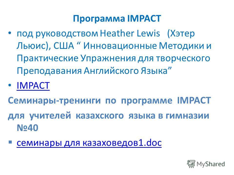 Программа IMPACT под руководством Heather Lewis (Хэтер Льюис), США Инновационные Методики и Практические Упражнения для творческого Преподавания Английского Языка IMPACT Семинары-тренинги по программе IMPACT для учителей казахского языка в гимназии 4