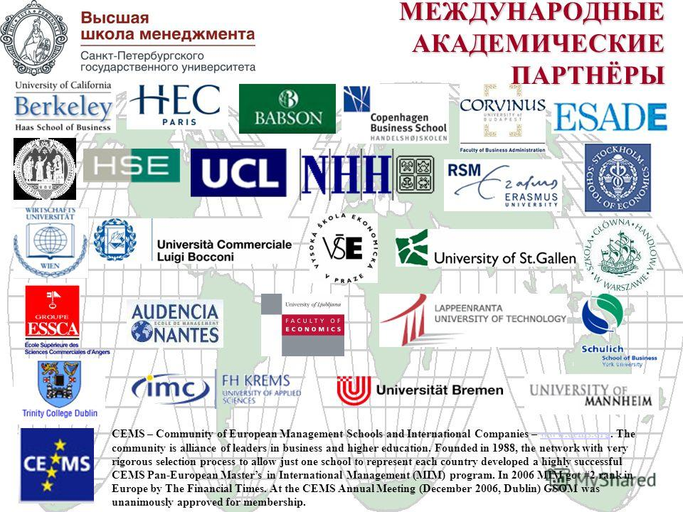 МЕЖДУНАРОДНЫЕ АКАДЕМИЧЕСКИЕ ПАРТНЁРЫ CEMS – Community of European Management Schools and International Companies – www.cems.org. The community is alliance of leaders in business and higher education. Founded in 1988, the network with very rigorous se
