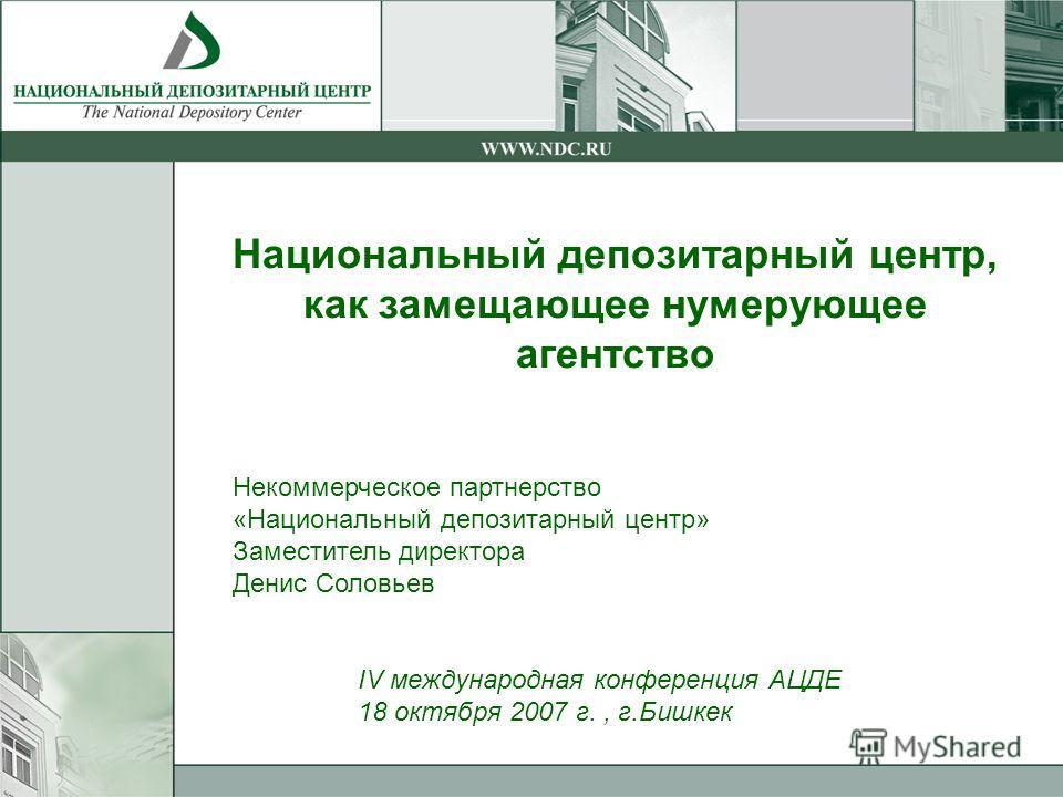 Национальный депозитарный центр, как замещающее нумерующее агентство Некоммерческое партнерство «Национальный депозитарный центр» Заместитель директора Денис Соловьев IV международная конференция АЦДЕ 18 октября 2007 г., г.Бишкек