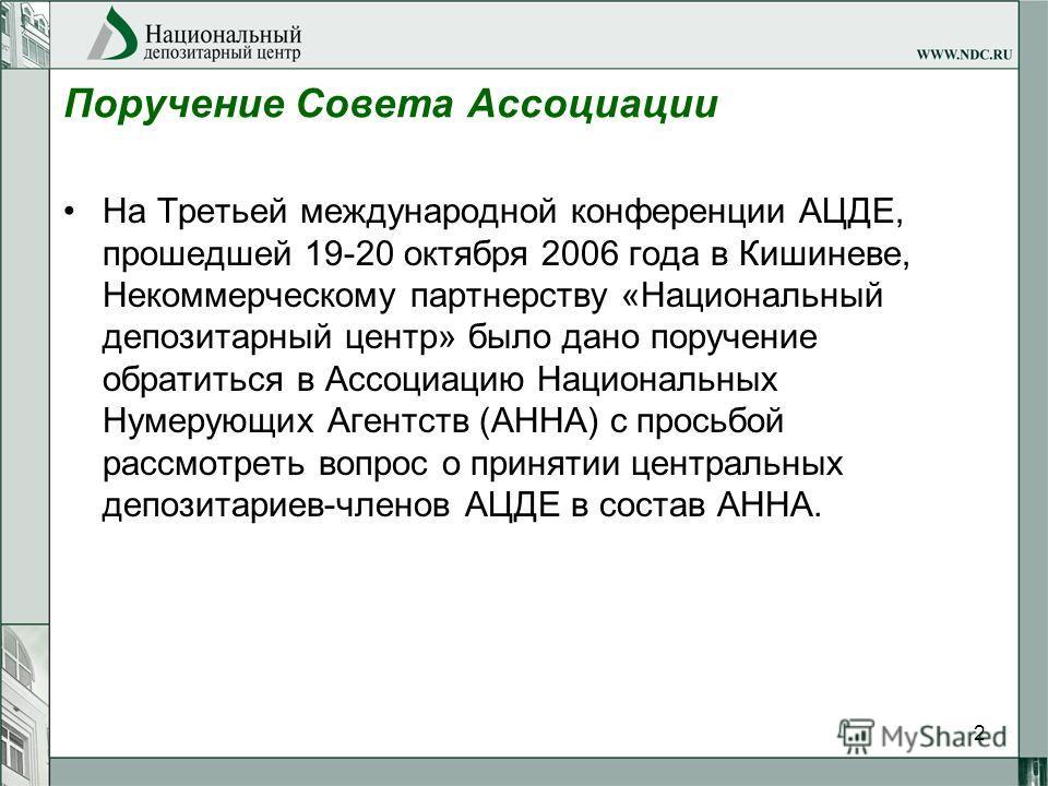 2 Поручение Совета Ассоциации На Третьей международной конференции АЦДЕ, прошедшей 19-20 октября 2006 года в Кишиневе, Некоммерческому партнерству «Национальный депозитарный центр» было дано поручение обратиться в Ассоциацию Национальных Нумерующих А