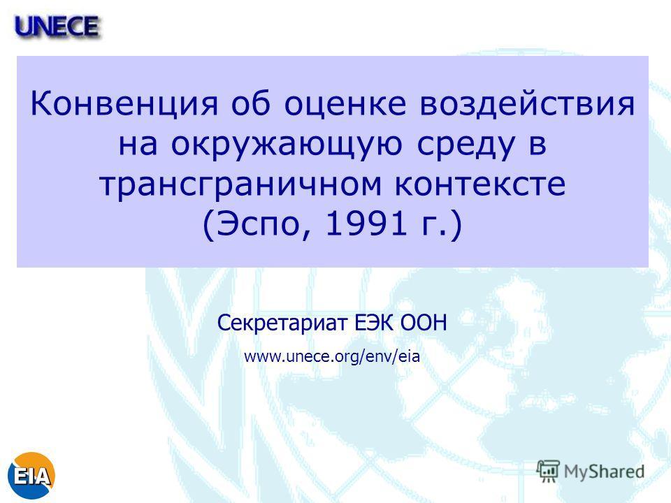 Конвенция об оценке воздействия на окружающую среду в трансграничном контексте (Эспо, 1991 г.) Секретариат ЕЭК ООН www.unece.org/env/eia