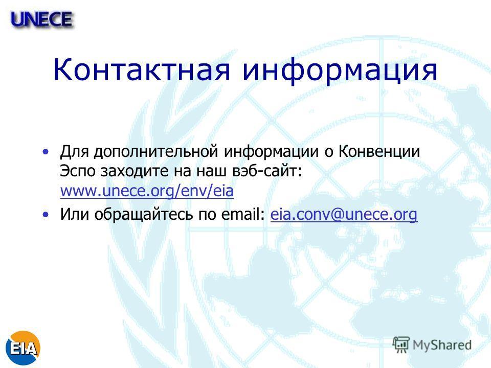 Контактная информация Для дополнительной информации о Конвенции Эспо заходите на наш вэб-сайт: www.unece.org/env/eia Или обращайтесь по email: eia.conv@unece.org