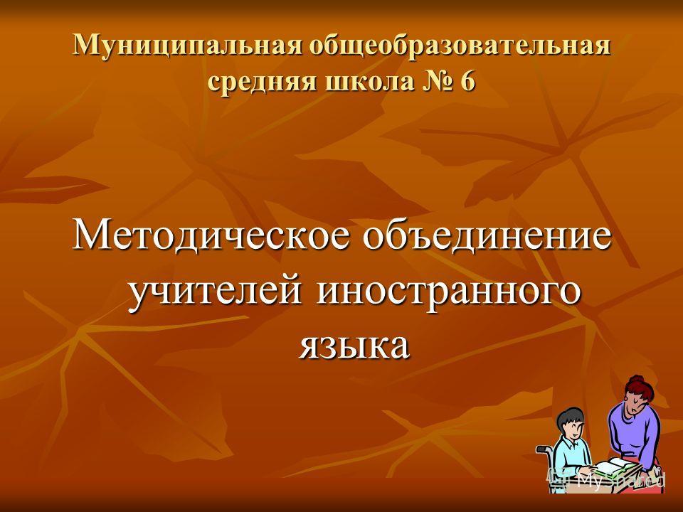 Муниципальная общеобразовательная средняя школа 6 Методическое объединение учителей иностранного языка