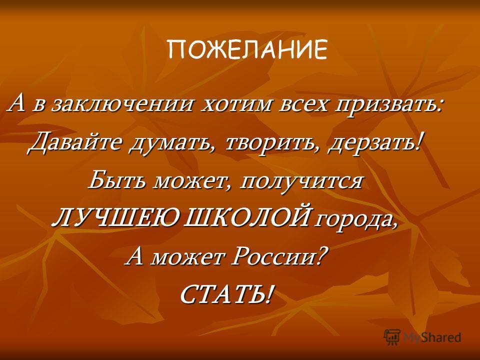 А в заключении хотим всех призвать: Давайте думать, творить, дерзать! Быть может, получится ЛУЧШЕЮ ШКОЛОЙ города, А может России? СТАТЬ! ПОЖЕЛАНИЕ