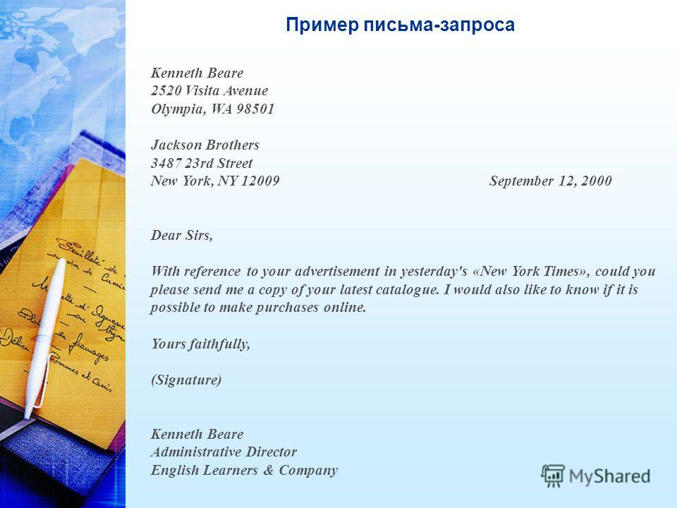 Пример письма-запроса Kenneth Beare 2520 Visita Avenue Olympia, WA 98501 Jackson Brothers 3487 23rd Street New York, NY 12009September 12, 2000 Dear Sirs, With reference to your advertisement in yesterday's «New York Times», could you please send me