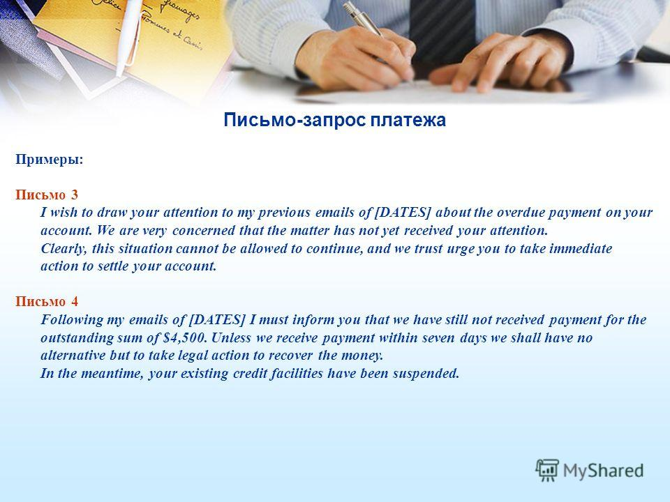 Письмо-запрос платежа Примеры: Письмо 3 I wish to draw your attention to my previous emails of [DATES] about the overdue payment on your account. We are very concerned that the matter has not yet received your attention. Clearly, this situation canno