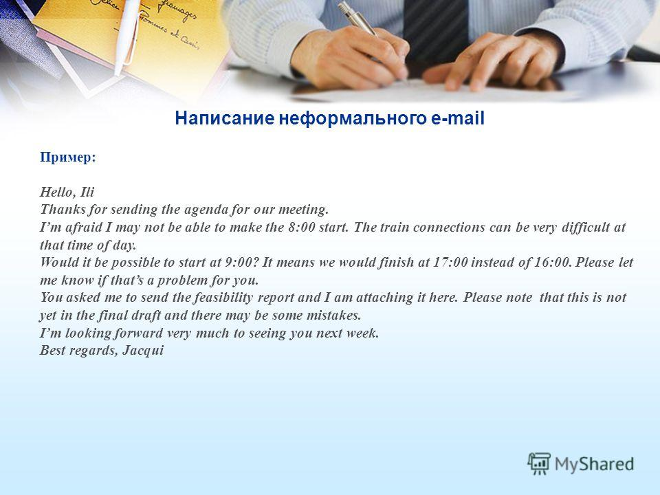 Написание неформального e-mail Пример: Hello, Ili Thanks for sending the agenda for our meeting. Im afraid I may not be able to make the 8:00 start. The train connections can be very difficult at that time of day. Would it be possible to start at 9:0