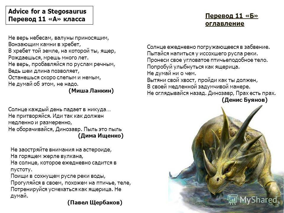 Advice for a Stegosaurus Перевод 11 «Б» класса Прогуливайтесь, как Вы должны, медленной неспешной походкой. Не смотри назад, Динозавр. Пыль есть пыль. Оставьте Ваши кости, Ваши окаменелые следы и забронированные веки. Держите нос по ветру. Ешьте то,