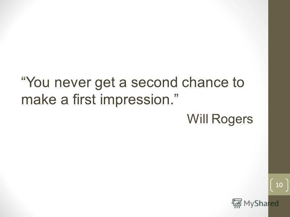 You never get a second chance to make a first impression. Will Rogers 10