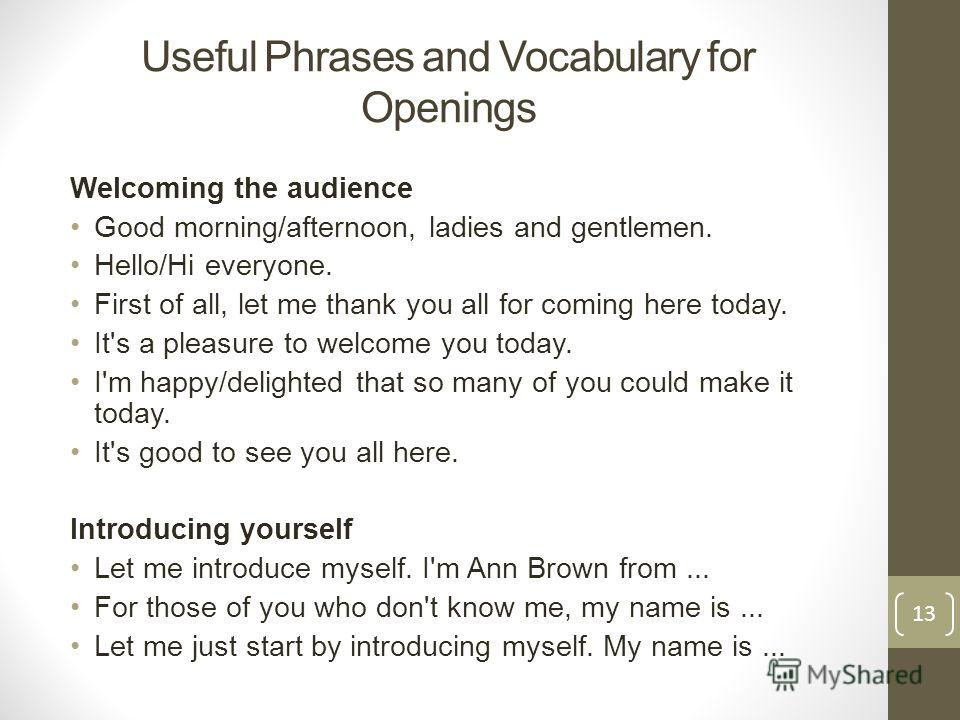 Useful Phrases and Vocabulary for Openings Welcoming the audience Good morning/afternoon, ladies and gentlemen. Hello/Hi everyone. First of all, let me thank you all for coming here today. It's a pleasure to welcome you today. I'm happy/delighted tha