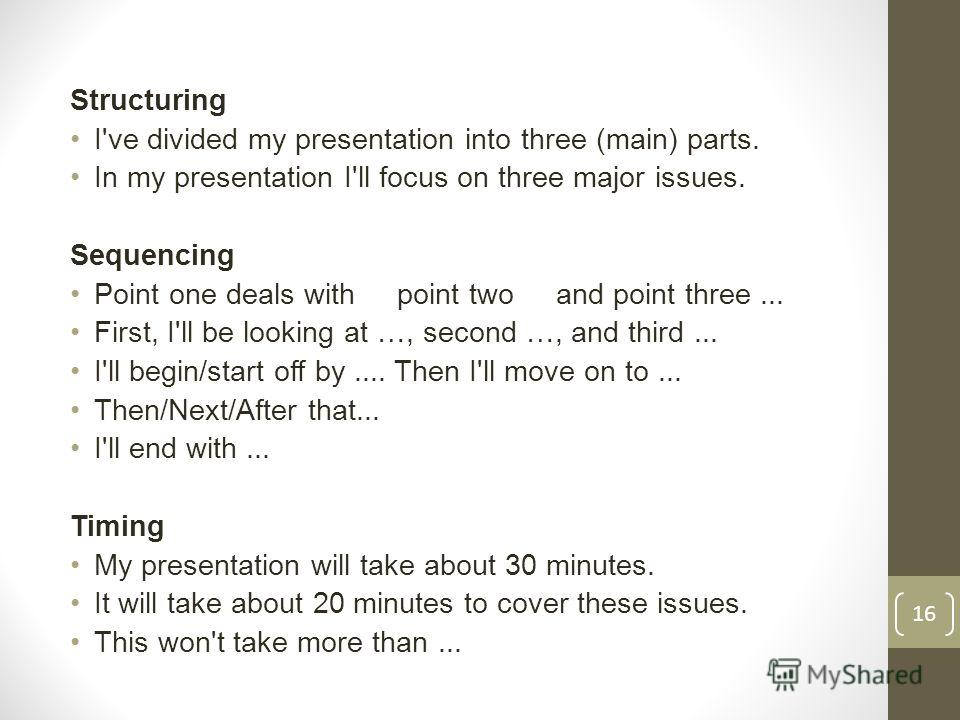 Structuring I've divided my presentation into three (main) parts. In my presentation I'll focus on three major issues. Sequencing Point one deals with point two and point three... First, I'll be looking at …, second …, and third... I'll begin/start o