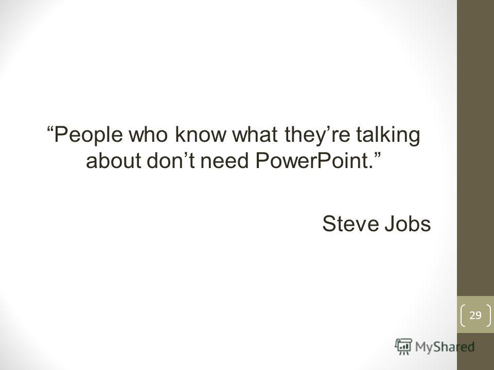 People who know what theyre talking about dont need PowerPoint. Steve Jobs 29