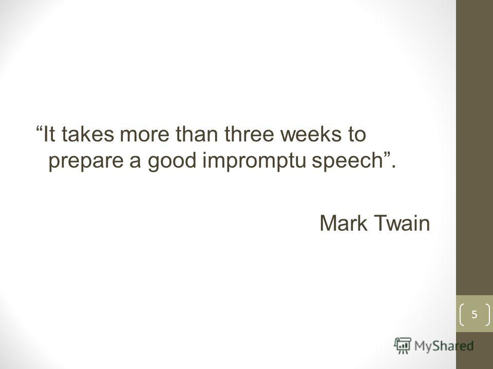 It takes more than three weeks to prepare a good impromptu speech. Mark Twain 5