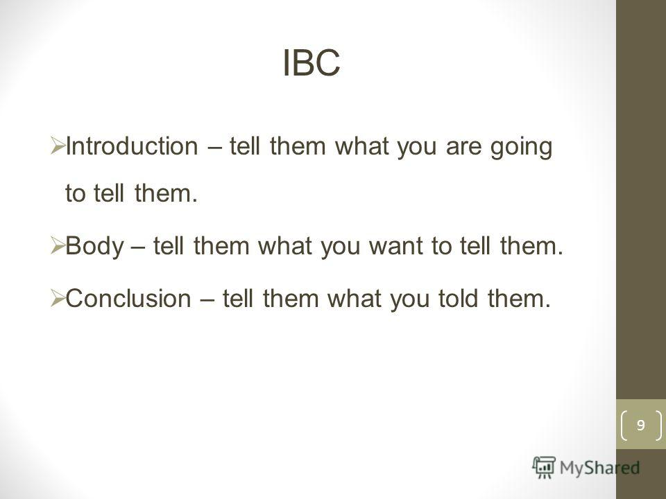 IBC Introduction – tell them what you are going to tell them. Body – tell them what you want to tell them. Conclusion – tell them what you told them. 9