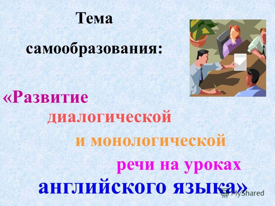 Тема самообразования: «Развитие диалогической и монологической речи на уроках английского языка»