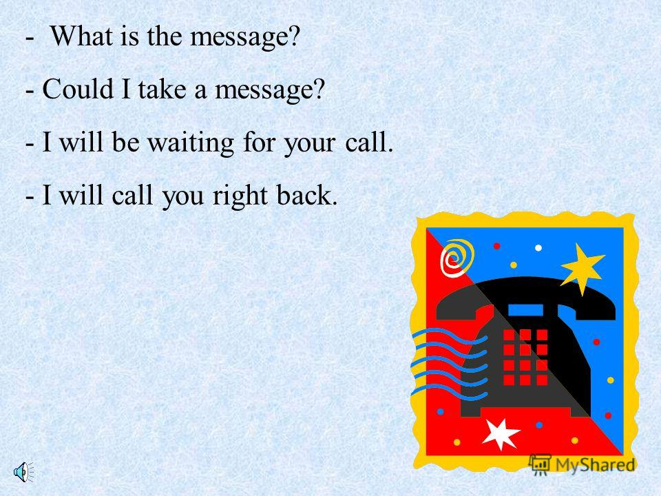- What is the message? - Could I take a message? - I will be waiting for your call. - I will call you right back.