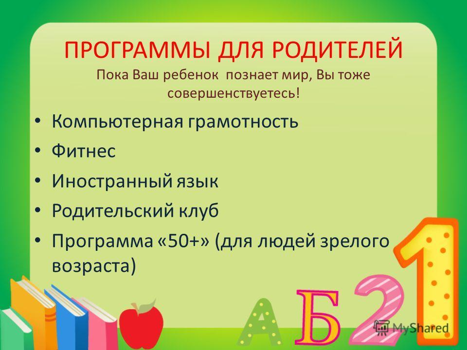 ПРОГРАММЫ ДЛЯ РОДИТЕЛЕЙ Пока Ваш ребенок познает мир, Вы тоже совершенствуетесь! Компьютерная грамотность Фитнес Иностранный язык Родительский клуб Программа «50+» (для людей зрелого возраста)
