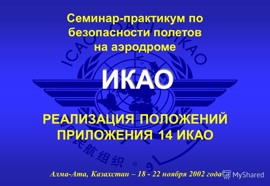 ИКАО Семинар-практикум по безопасности полетов на аэродроме Алма-Ата, Казахстан – 18 - 22 ноября 2002 года РЕАЛИЗАЦИЯ ПОЛОЖЕНИЙ ПРИЛОЖЕНИЯ 14 ИКАО