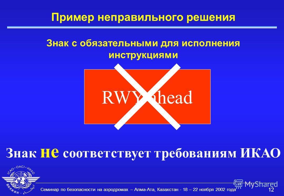 Семинар по безопасности на аэродромах – Алма-Ата, Казахстан - 18 – 22 ноября 2002 года 12 Пример неправильного решения Знак с обязательными для исполнения инструкциями RWY ahead Знак не соответствует требованиям ИКАО