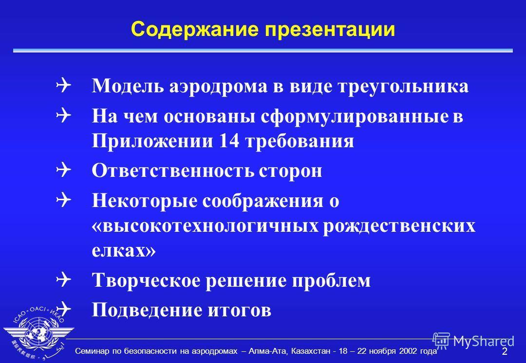 Семинар по безопасности на аэродромах – Алма-Ата, Казахстан - 18 – 22 ноября 2002 года 2 Содержание презентации QМодель аэродрома в виде треугольника QНа чем основаны сформулированные в Приложении 14 требования QОтветственность сторон QНекоторые сооб