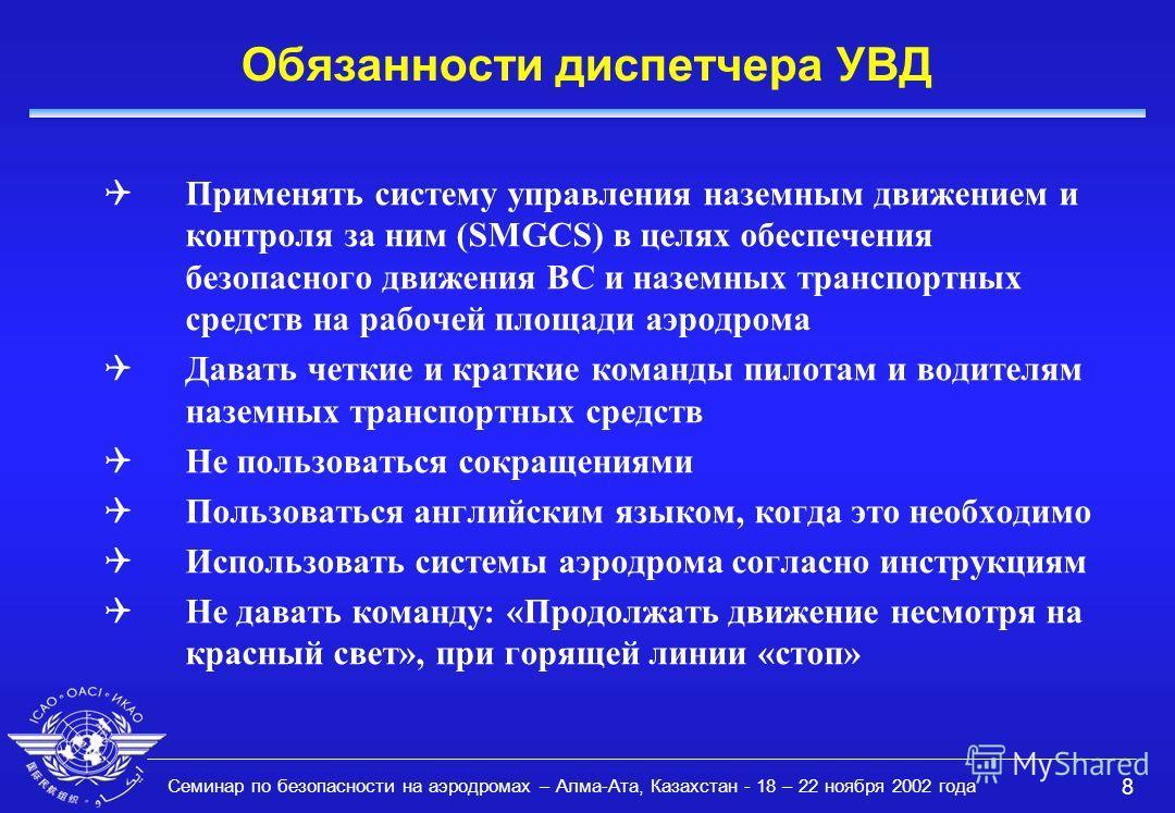 Семинар по безопасности на аэродромах – Алма-Ата, Казахстан - 18 – 22 ноября 2002 года 8 Обязанности диспетчера УВД QПрименять систему управления наземным движением и контроля за ним (SMGCS) в целях обеспечения безопасного движения ВС и наземных тран