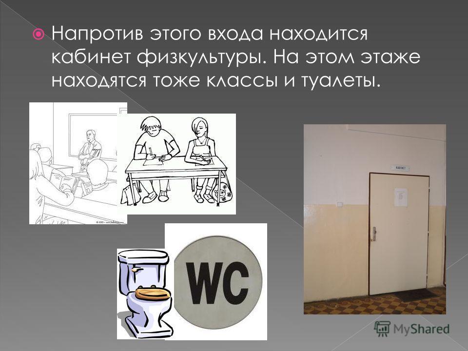 Напротив этого входа находится кабинет физкультуры. На этом этаже находятся тоже классы и туалеты.