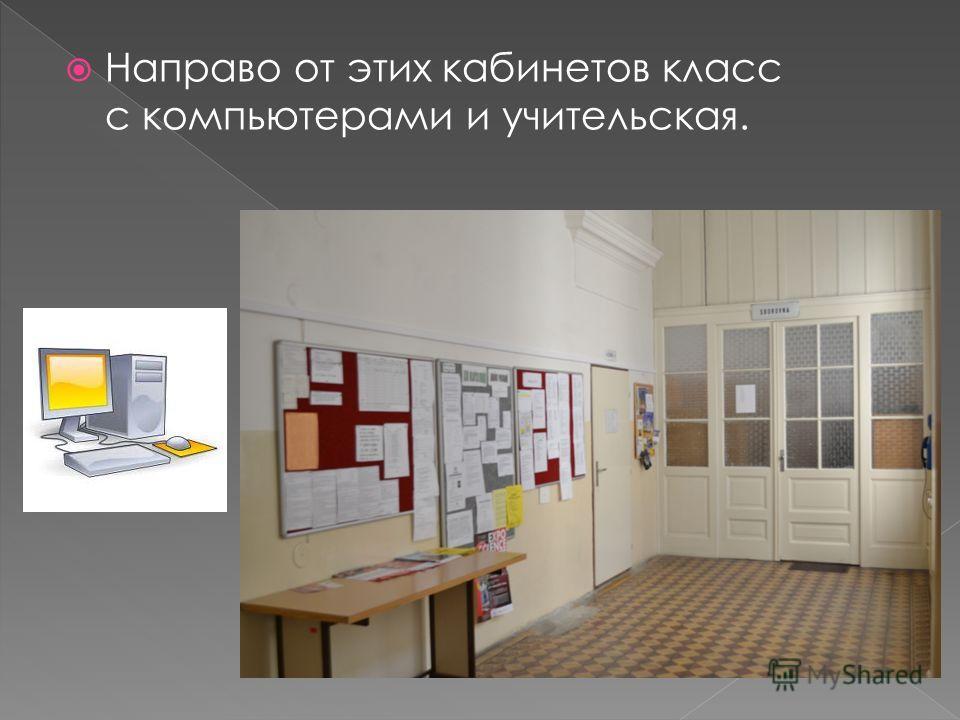 Направо от этих кабинетов класс с компьютерами и учительская.