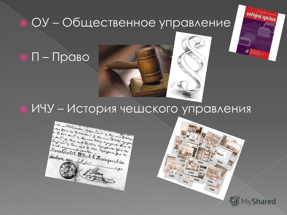 ОУ – Общественное управление П – Право ИЧУ – История чешского управления