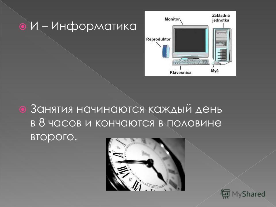 И – Информатика Занятия начинаются каждый день в 8 часов и кончаются в половине второго.